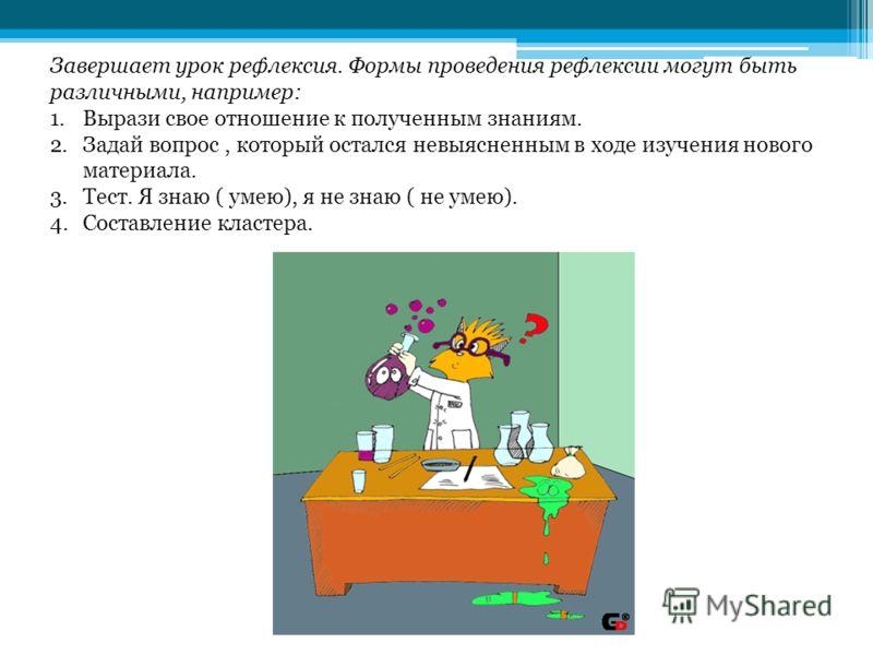 Завершает урок рефлексия. Формы проведения рефлексии могут быть различными, например: 1.Вырази свое отношение к полученным знаниям. 2.Задай вопрос, который остался невыясненным в ходе изучения нового материала. 3.Тест. Я знаю ( умею), я не знаю ( не