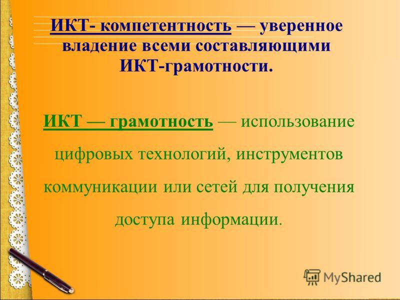ИКТ- компетентность уверенное владение всеми составляющими ИКТ-грамотности. ИКТ грамотность использование цифровых технологий, инструментов коммуникации или сетей для получения доступа информации.
