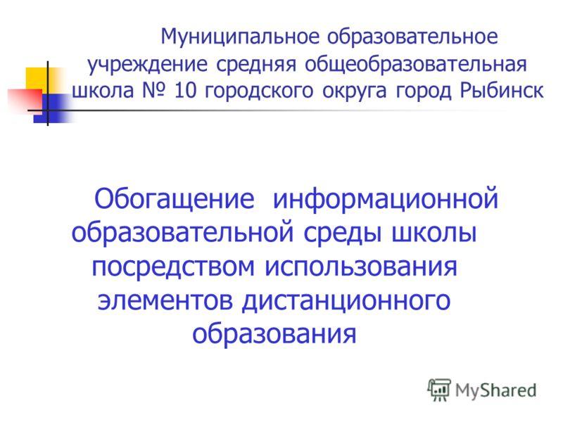 Муниципальное образовательное учреждение средняя общеобразовательная школа 10 городского округа город Рыбинск Обогащение информационной образовательной среды школы посредством использования элементов дистанционного образования