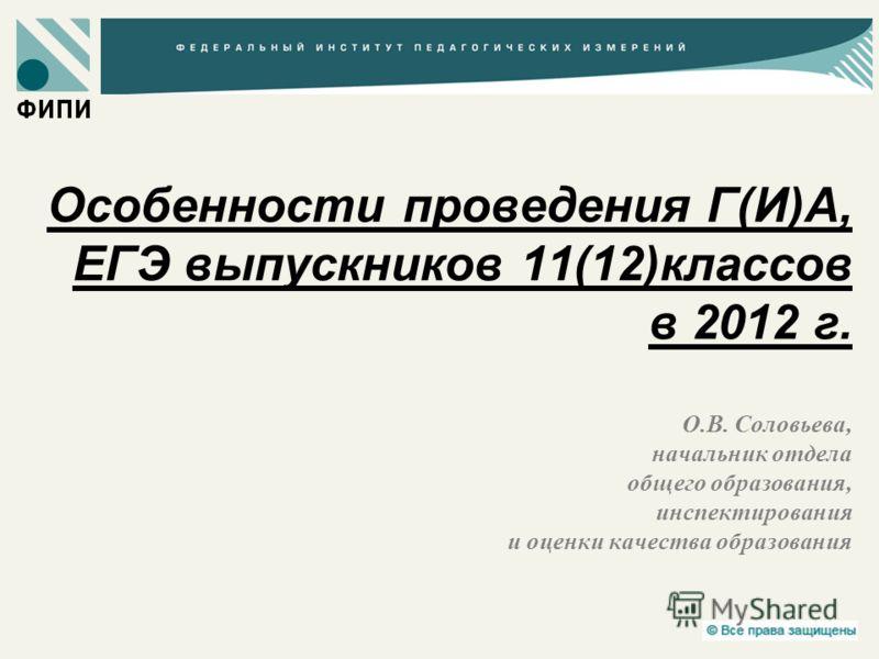 Особенности проведения Г(И)А, ЕГЭ выпускников 11(12)классов в 2012 г. О.В. Соловьева, начальник отдела общего образования, инспектирования и оценки качества образования