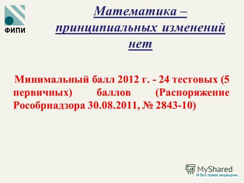 Математика – принципиальных изменений нет Минимальный балл 2012 г. - 24 тестовых (5 первичных) баллов (Распоряжение Рособрнадзора 30.08.2011, 2843-10)