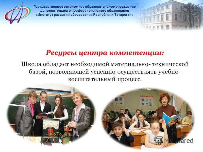 Ресурсы центра компетенции: Школа обладает необходимой материально- технической базой, позволяющей успешно осуществлять учебно- воспитательный процесс. Государственное автономное образовательное учреждение дополнительного профессионального образовани