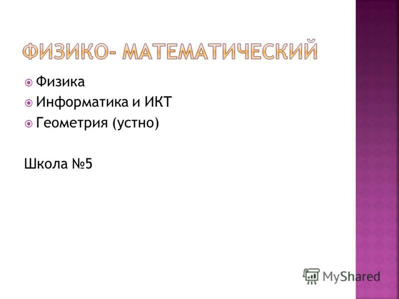 Физика Информатика и ИКТ Геометрия (устно) Школа 5