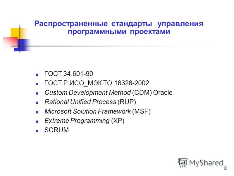 8 Распространенные стандарты управления программными проектами ГОСТ 34.601-90 ГОСТ Р ИСО_МЭК ТО 16326-2002 Custom Development Method (CDM) Oracle Rational Unified Process (RUP) Microsoft Solution Framework (MSF) Extreme Programming (XP) SCRUM