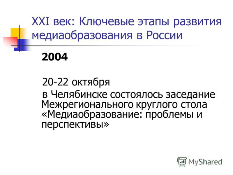 XXI век: Ключевые этапы развития медиаобразования в России 2004 20-22 октября в Челябинске состоялось заседание Межрегионального круглого стола «Медиаобразование: проблемы и перспективы»