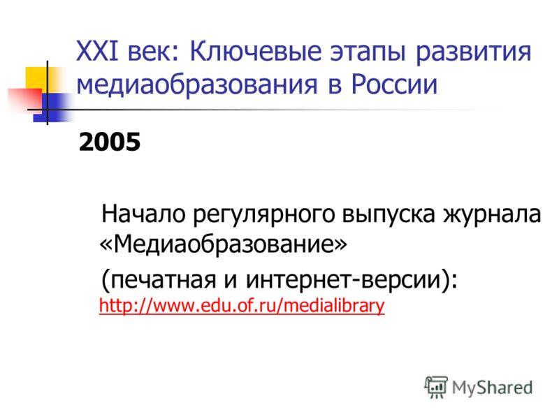 XXI век: Ключевые этапы развития медиаобразования в России 2005 Начало регулярного выпуска журнала «Медиаобразование» (печатная и интернет-версии): http://www.edu.of.ru/medialibrary http://www.edu.of.ru/medialibrary
