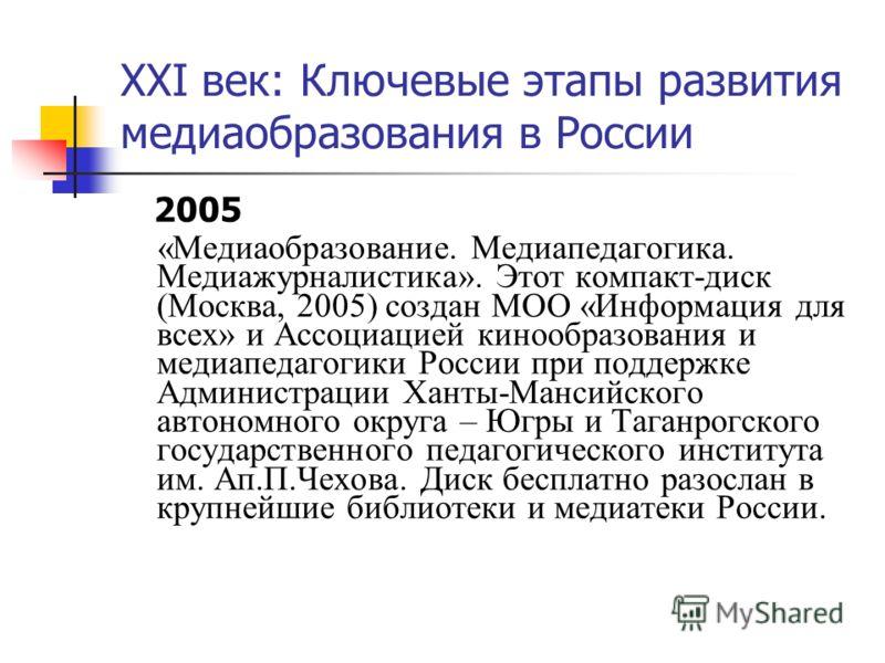 XXI век: Ключевые этапы развития медиаобразования в России 2005 «Медиаобразование. Медиапедагогика. Медиажурналистика». Этот компакт-диск (Москва, 2005) создан МОО «Информация для всех» и Ассоциацией кинообразования и медиапедагогики России при подде