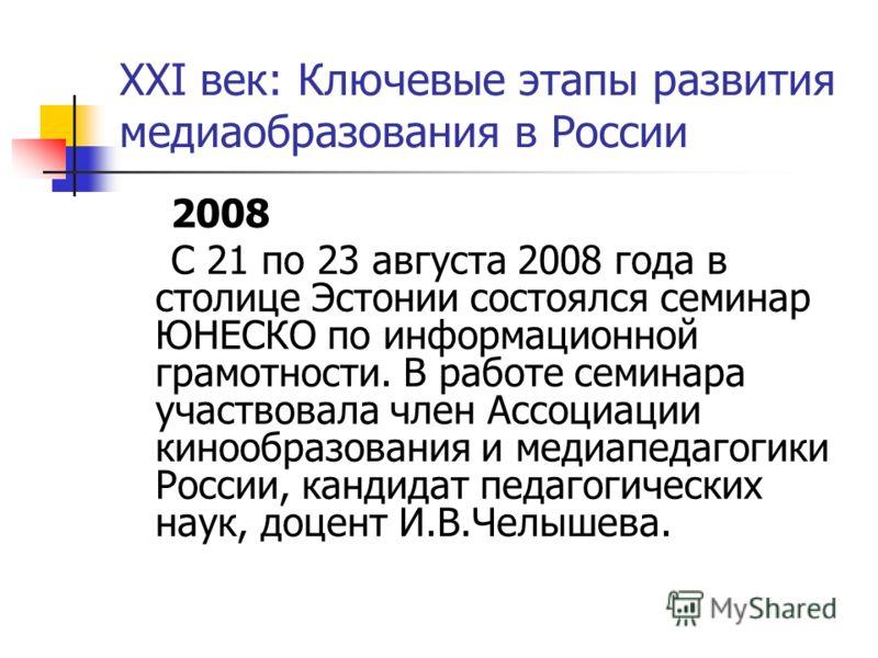 XXI век: Ключевые этапы развития медиаобразования в России 2008 С 21 по 23 августа 2008 года в столице Эстонии состоялся семинар ЮНЕСКО по информационной грамотности. В работе семинара участвовала член Ассоциации кинообразования и медиапедагогики Рос