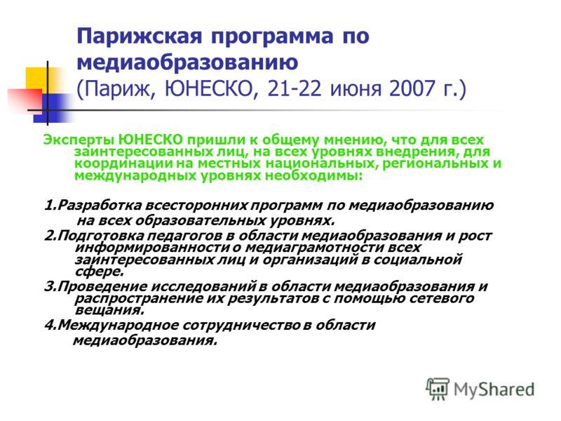 Парижская программа по медиаобразованию (Париж, ЮНЕСКО, 21-22 июня 2007 г.) Эксперты ЮНЕСКО пришли к общему мнению, что для всех заинтересованных лиц, на всех уровнях внедрения, для координации на местных национальных, региональных и международных ур
