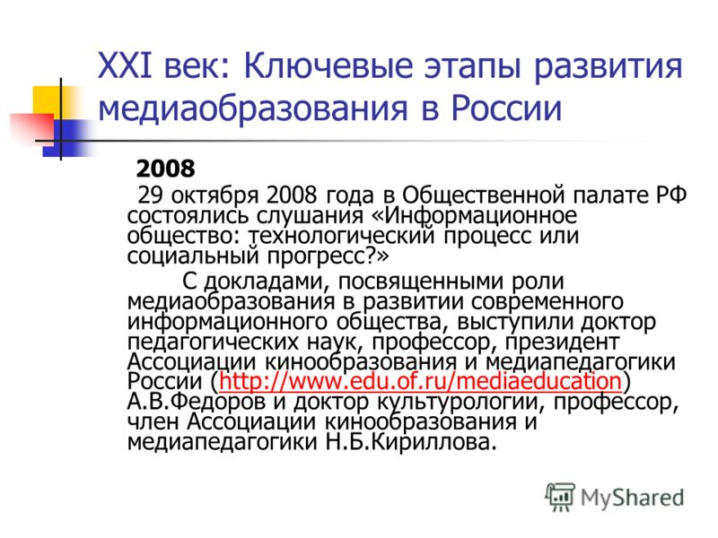 XXI век: Ключевые этапы развития медиаобразования в России 2008 29 октября 2008 года в Общественной палате РФ состоялись слушания «Информационное общество: технологический процесс или социальный прогресс?» С докладами, посвященными роли медиаобразова