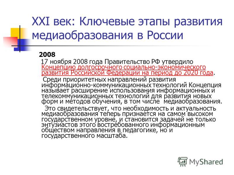 XXI век: Ключевые этапы развития медиаобразования в России 2008 17 ноября 2008 года Правительство РФ утвердило Концепцию долгосрочного социально-экономического развития Российской Федерации на период до 2020 года. Концепцию долгосрочного социально-эк