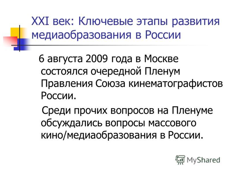 XXI век: Ключевые этапы развития медиаобразования в России 6 августа 2009 года в Москве состоялся очередной Пленум Правления Союза кинематографистов России. Среди прочих вопросов на Пленуме обсуждались вопросы массового кино/медиаобразования в России