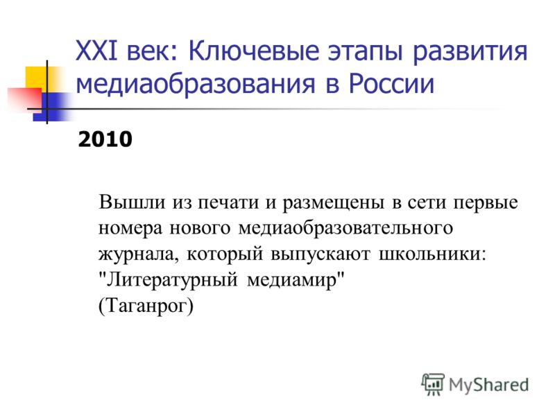 XXI век: Ключевые этапы развития медиаобразования в России 2010 Вышли из печати и размещены в сети первые номера нового медиаобразовательного журнала, который выпускают школьники: Литературный медиамир (Таганрог)
