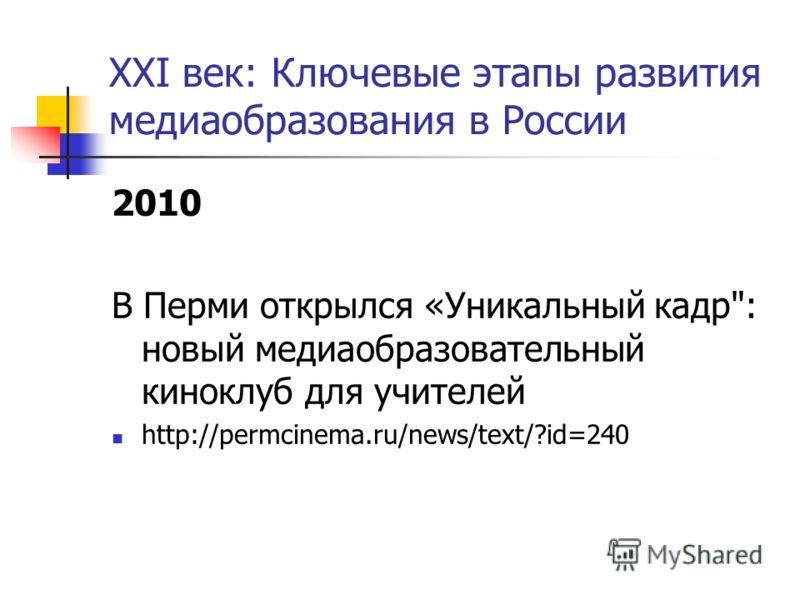 XXI век: Ключевые этапы развития медиаобразования в России 2010 В Перми открылся «Уникальный кадр: новый медиаобразовательный киноклуб для учителей http://permcinema.ru/news/text/?id=240
