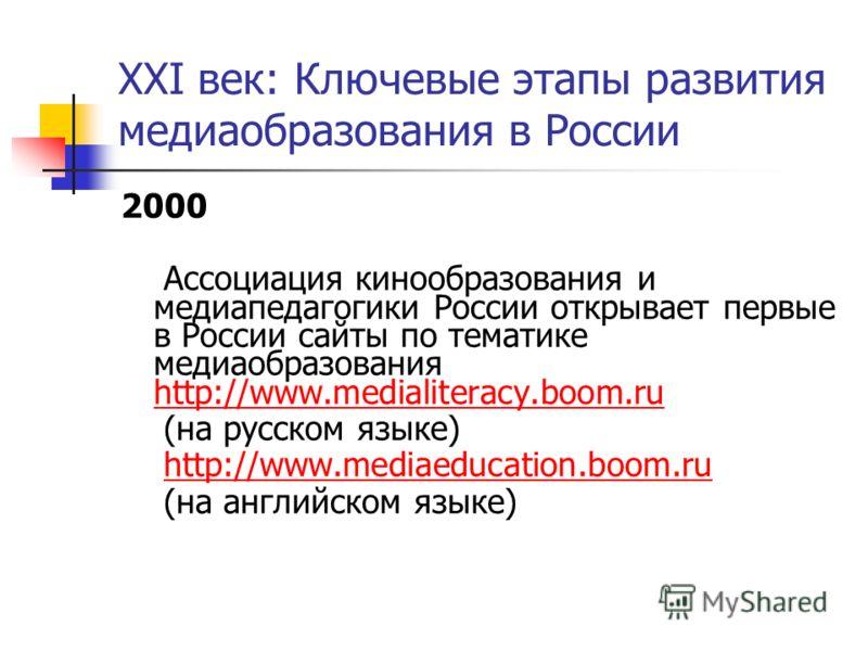 XXI век: Ключевые этапы развития медиаобразования в России 2000 Ассоциация кинообразования и медиапедагогики России открывает первые в России сайты по тематике медиаобразования http://www.medialiteracy.boom.ru http://www.medialiteracy.boom.ru (на рус
