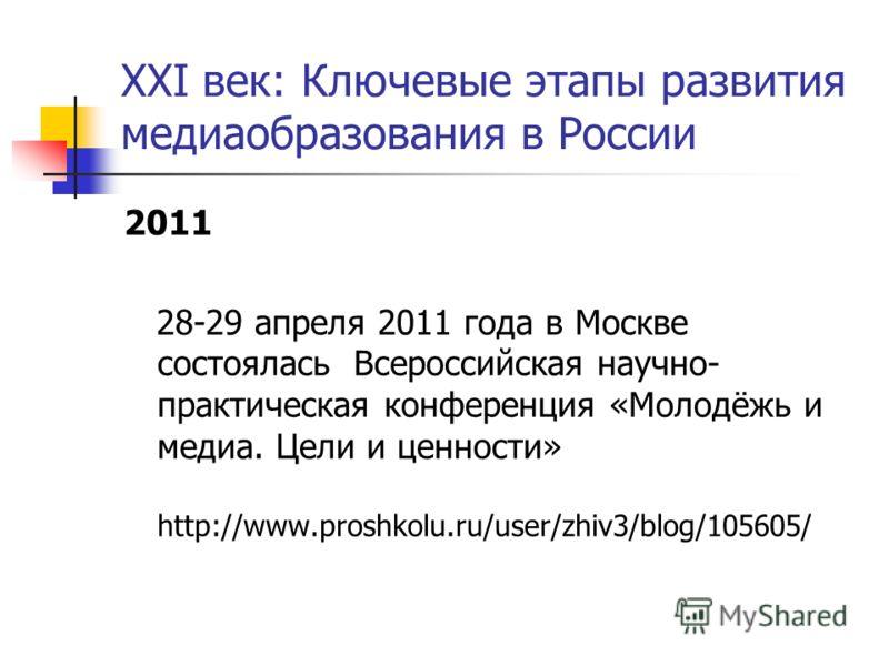 XXI век: Ключевые этапы развития медиаобразования в России 2011 28-29 апреля 2011 года в Москве состоялась Всероссийская научно- практическая конференция «Молодёжь и медиа. Цели и ценности» http://www.proshkolu.ru/user/zhiv3/blog/105605/
