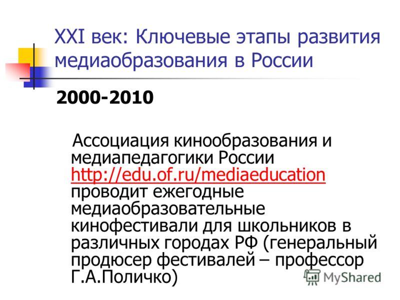 XXI век: Ключевые этапы развития медиаобразования в России 2000-2010 Ассоциация кинообразования и медиапедагогики России http://edu.of.ru/mediaeducation проводит ежегодные медиаобразовательные кинофестивали для школьников в различных городах РФ (гене