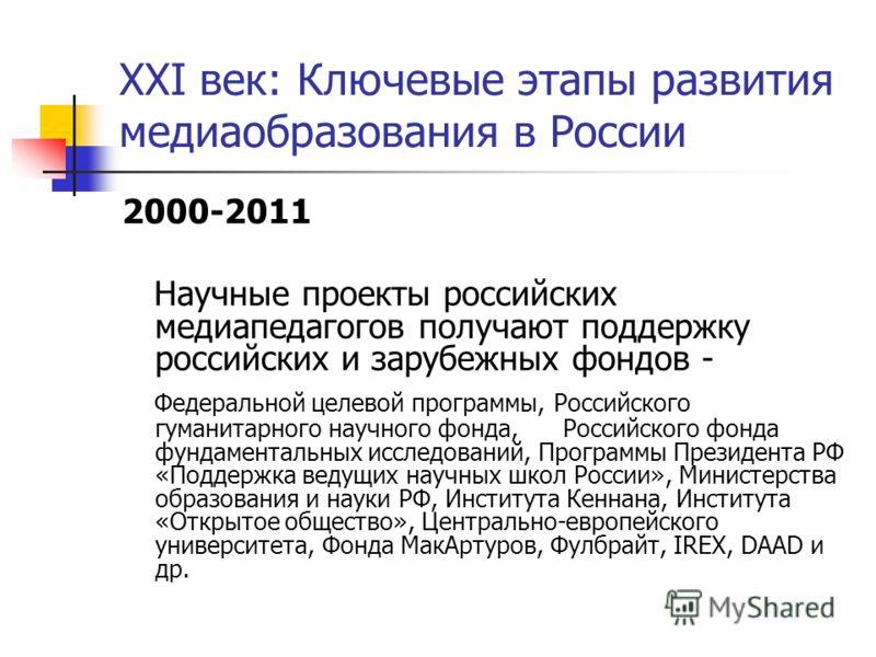 XXI век: Ключевые этапы развития медиаобразования в России 2000-2011 Научные проекты российских медиапедагогов получают поддержку российских и зарубежных фондов - Федеральной целевой программы, Российского гуманитарного научного фонда, Российского фо