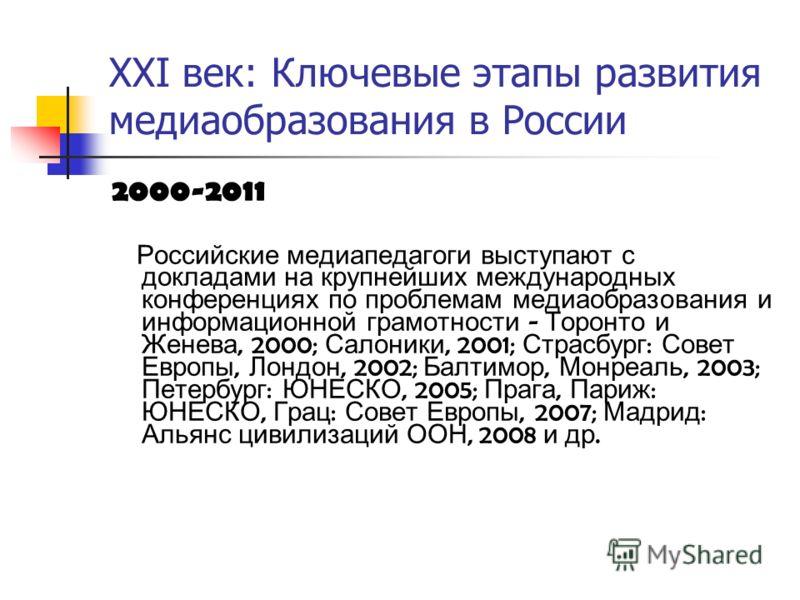XXI век: Ключевые этапы развития медиаобразования в России 2000-2011 Российские медиапедагоги выступают с докладами на крупнейших международных конференциях по проблемам медиаобразования и информационной грамотности - Торонто и Женева, 2000; Салоники