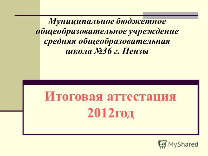 Муниципальное бюджетное общеобразовательное учреждение средняя общеобразовательная школа 36 г. Пензы Итоговая аттестация 2012 год