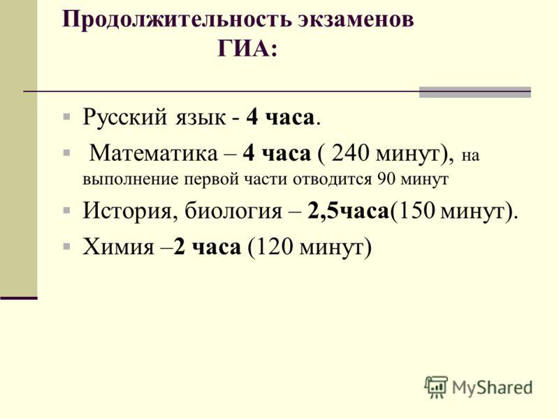 Продолжительность экзаменов ГИА : Русский язык - 4 часа. Математика – 4 часа ( 240 минут ), на выполнение первой части отводится 90 минут История, биология – 2,5 часа (150 минут ). Химия – 2 часа (120 минут )