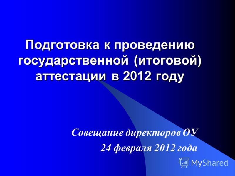 Подготовка к проведению государственной (итоговой) аттестации в 2012 году Совещание директоров ОУ 24 февраля 2012 года