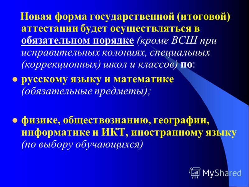 Новая форма государственной (итоговой) аттестации будет осуществляться в обязательном порядке (кроме ВСШ при исправительных колониях, специальных (коррекционных) школ и классов) по: русскому языку и математике (обязательные предметы); физике, обществ
