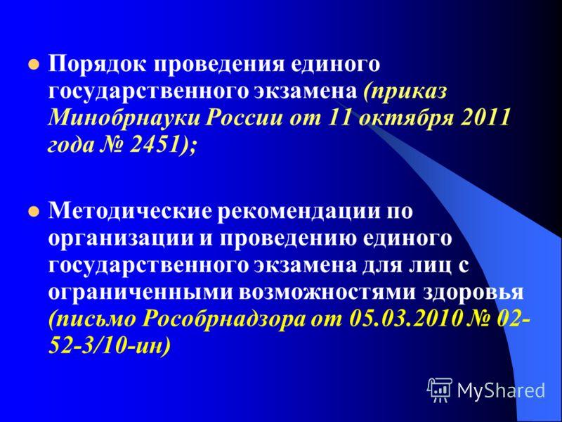 Порядок проведения единого государственного экзамена (приказ Минобрнауки России от 11 октября 2011 года 2451); Методические рекомендации по организации и проведению единого государственного экзамена для лиц с ограниченными возможностями здоровья (пис