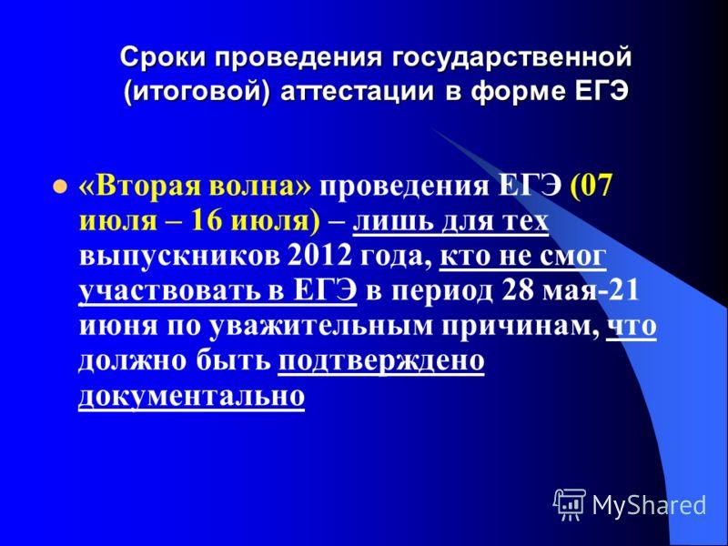 Сроки проведения государственной (итоговой) аттестации в форме ЕГЭ «Вторая волна» проведения ЕГЭ (07 июля – 16 июля) – лишь для тех выпускников 2012 года, кто не смог участвовать в ЕГЭ в период 28 мая-21 июня по уважительным причинам, что должно быть