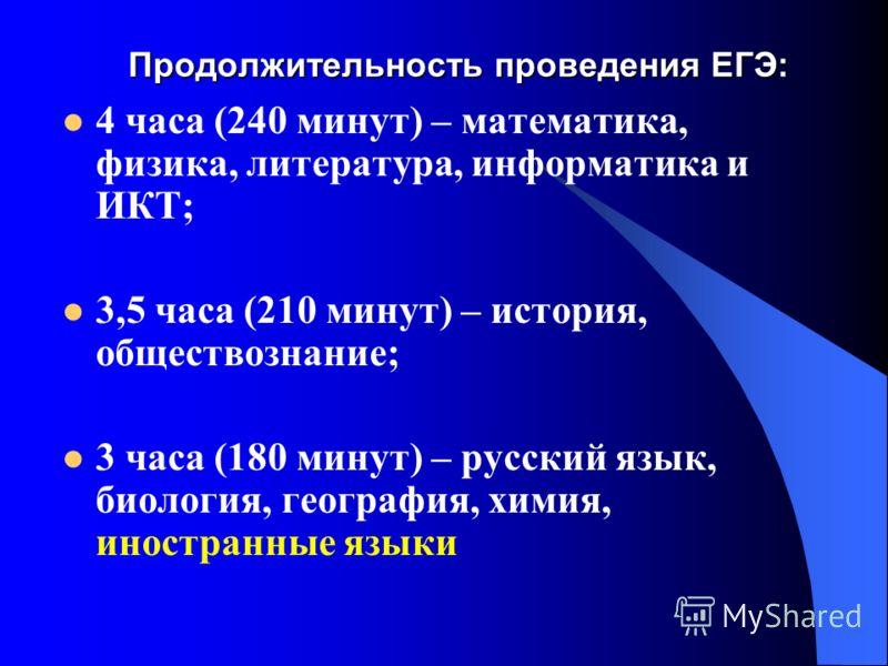 Продолжительность проведения ЕГЭ: 4 часа (240 минут) – математика, физика, литература, информатика и ИКТ; 3,5 часа (210 минут) – история, обществознание; 3 часа (180 минут) – русский язык, биология, география, химия, иностранные языки