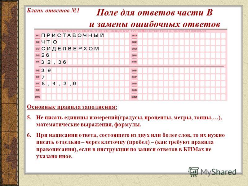 Основные правила заполнения: 5.Не писать единицы измерений(градусы, проценты, метры, тонны,…), математические выражения, формулы. 6.При написании ответа, состоящего из двух или более слов, то их нужно писать отдельно – через клеточку (пробел) – (как