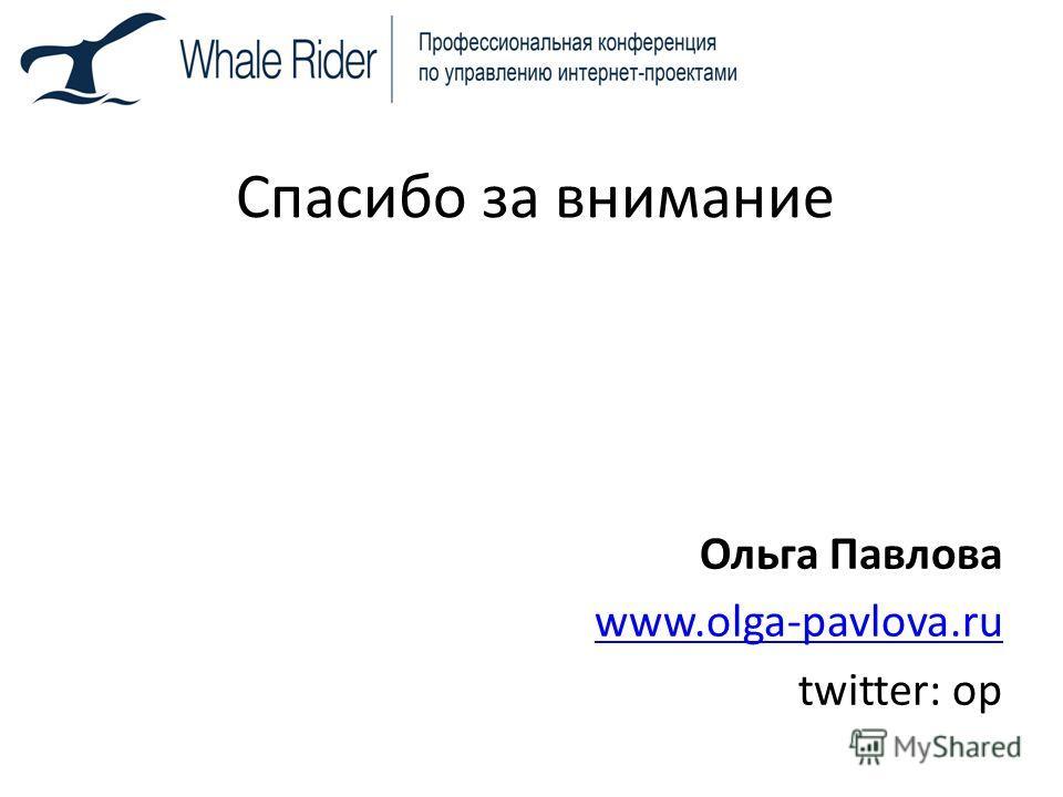 Спасибо за внимание Ольга Павлова www.olga-pavlova.ru twitter: op