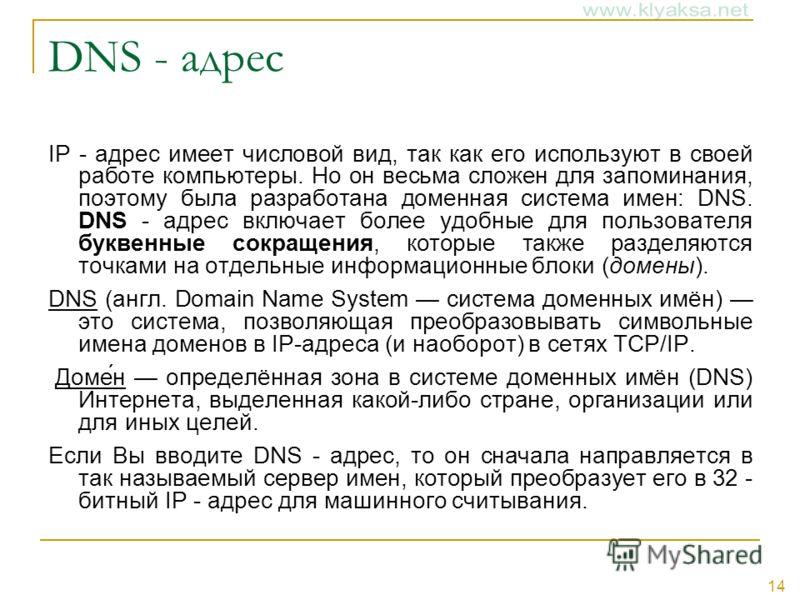 14 DNS - адрес IP - адрес имеет числовой вид, так как его используют в своей работе компьютеры. Но он весьма сложен для запоминания, поэтому была разработана доменная система имен: DNS. DNS - адрес включает более удобные для пользователя буквенные со