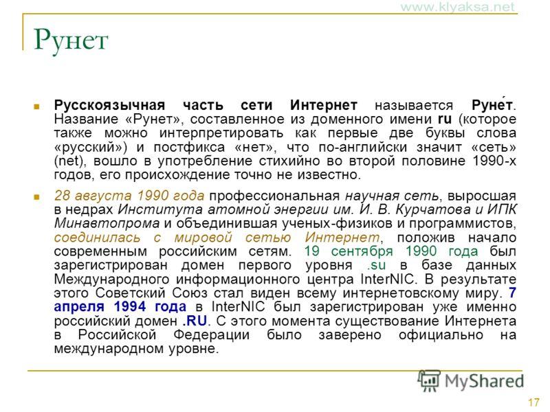 17 Рунет Русскоязычная часть сети Интернет называется Руне́т. Название «Рунет», составленное из доменного имени ru (которое также можно интерпретировать как первые две буквы слова «русский») и постфикса «нет», что по-английски значит «сеть» (net), во