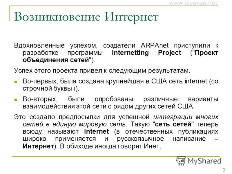 3 Возникновение Интернет Вдохновленные успехом, создатели ARPAnet приступили к разработке программы Internetting Project (