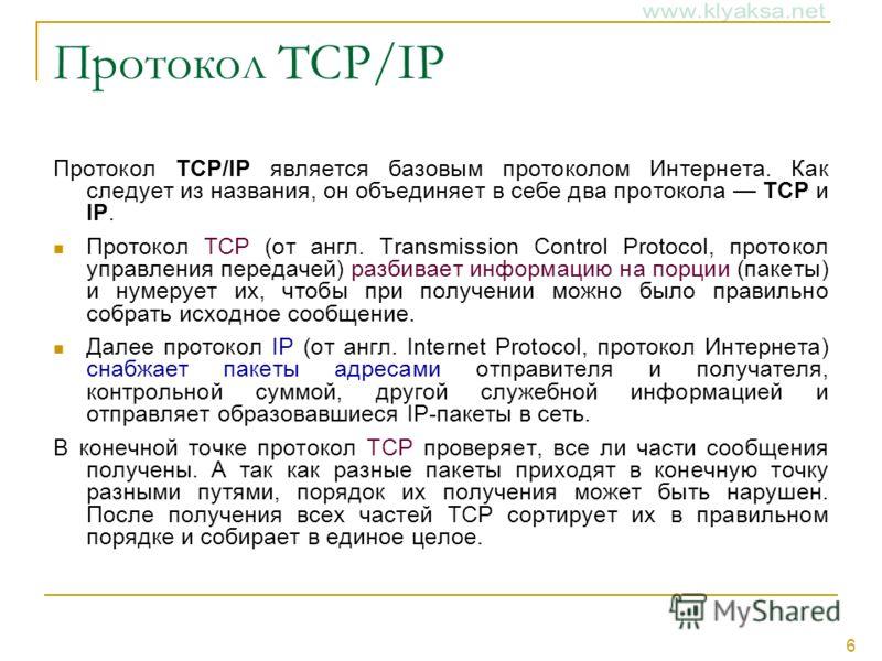 6 Протокол TCP/IP Протокол TCP/IP является базовым протоколом Интернета. Как следует из названия, он объединяет в себе два протокола TCP и IP. Протокол TCP (от англ. Transmission Control Protocol, протокол управления передачей) разбивает информацию н