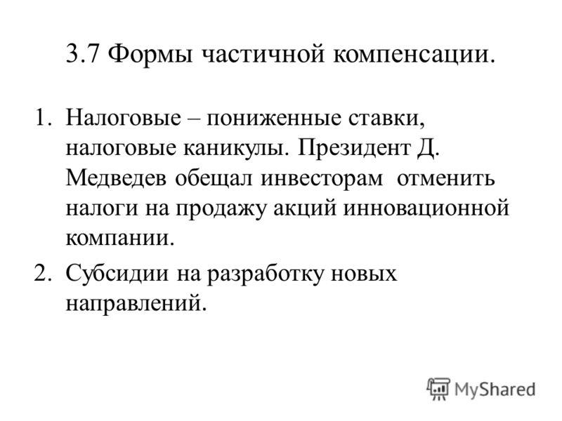 3.7 Формы частичной компенсации. 1.Налоговые – пониженные ставки, налоговые каникулы. Президент Д. Медведев обещал инвесторам отменить налоги на продажу акций инновационной компании. 2.Субсидии на разработку новых направлений.