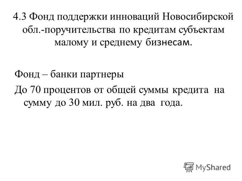 4.3 Фонд поддержки инноваций Новосибирской обл.-поручительства по кредитам субъектам малому и среднему би знесам. Фонд – банки партнеры До 70 процентов от общей суммы кредита на сумму до 30 мил. руб. на два года.