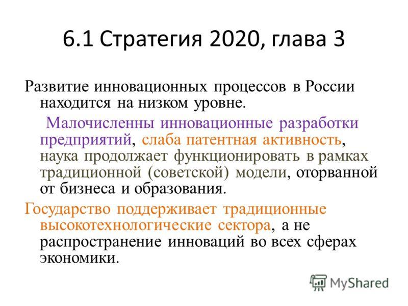 6.1 Стратегия 2020, глава 3 Развитие инновационных процессов в России находится на низком уровне. Малочисленны инновационные разработки предприятий, слаба патентная активность, наука продолжает функционировать в рамках традиционной (советской) модели