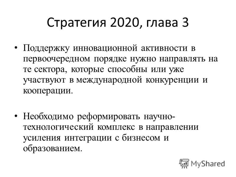 Стратегия 2020, глава 3 Поддержку инновационной активности в первоочередном порядке нужно направлять на те сектора, которые способны или уже участвуют в международной конкуренции и кооперации. Необходимо реформировать научно- технологический комплекс