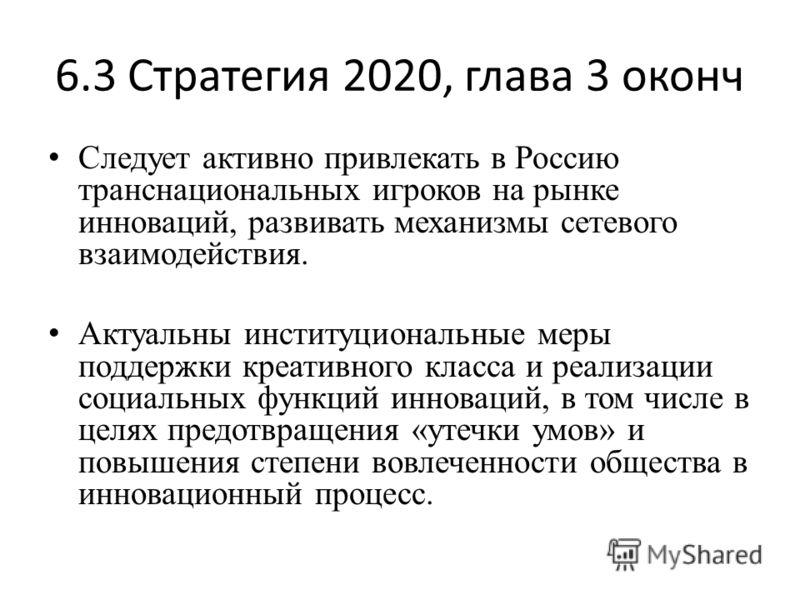 6.3 Стратегия 2020, глава 3 оконч Следует активно привлекать в Россию транснациональных игроков на рынке инноваций, развивать механизмы сетевого взаимодействия. Актуальны институциональные меры поддержки креативного класса и реализации социальных фун