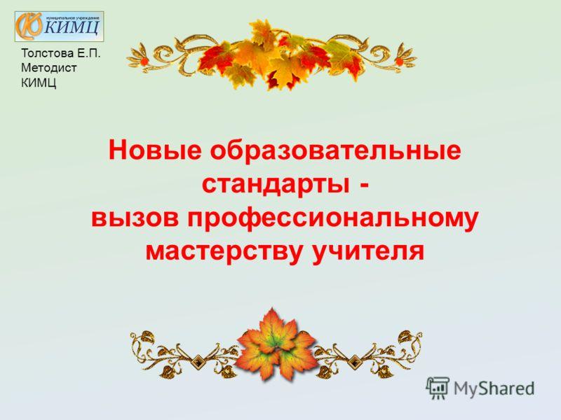 Новые образовательные стандарты - вызов профессиональному мастерству учителя Толстова Е.П. Методист КИМЦ