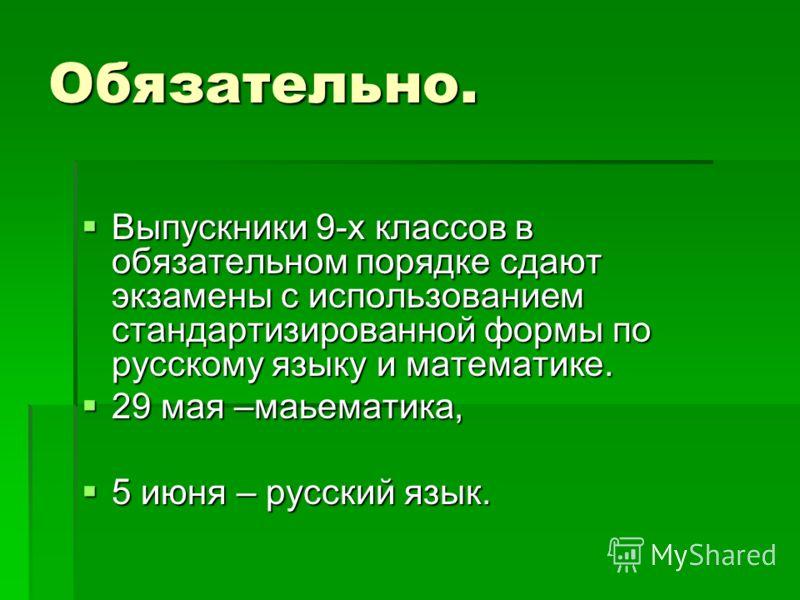 Обязательно. Выпускники 9-х классов в обязательном порядке сдают экзамены с использованием стандартизированной формы по русскому языку и математике. Выпускники 9-х классов в обязательном порядке сдают экзамены с использованием стандартизированной фор