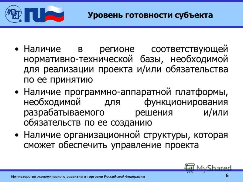 Министерство экономического развития и торговли Российской Федерации 6 Уровень готовности субъекта Наличие в регионе соответствующей нормативно-технической базы, необходимой для реализации проекта и/или обязательства по ее принятию Наличие программно