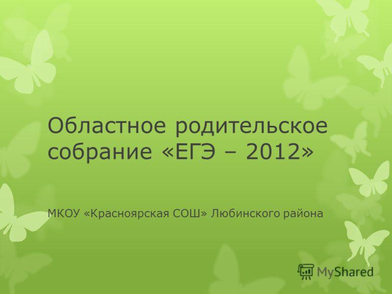 Областное родительское собрание «ЕГЭ – 2012» МКОУ «Красноярская СОШ» Любинского района