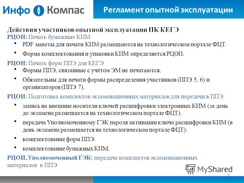 Регламент опытной эксплуатации 9 РЦОИ: Печать бумажных КИМ PDF макеты для печати КИМ размещаются на технологическом портале ФЦТ. Форма комплектования и упаковки КИМ определяется РЦОИ. РЦОИ: Печать форм ППЭ для КЕГЭ Формы ППЭ, связанные с учётом ЭМ не
