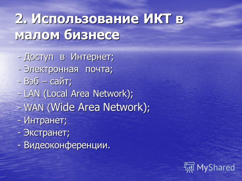 2. Использование ИКТ в малом бизнесе - Доступ в Интернет; - Доступ в Интернет; - Электронная почта; - Электронная почта; - Вэб – сайт; - Вэб – сайт; - LAN (Local Area Network); - LAN (Local Area Network); - WAN ( Wide Area Network) ; - WAN ( Wide Are