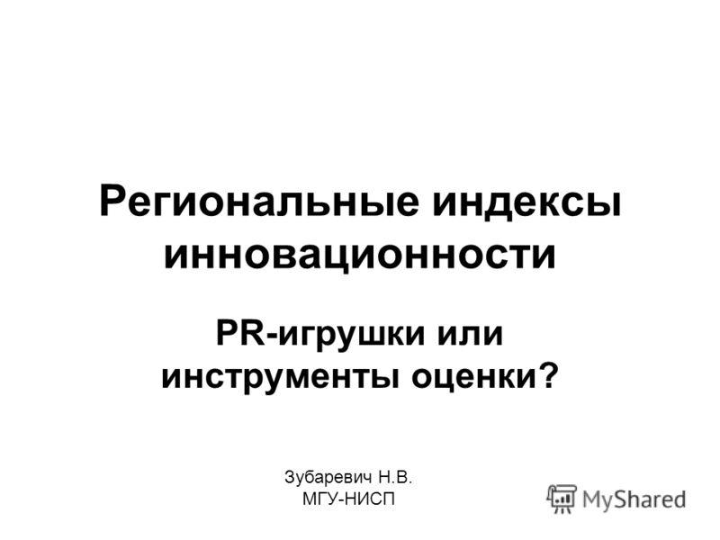 Региональные индексы инновационности PR-игрушки или инструменты оценки? Зубаревич Н.В. МГУ-НИСП