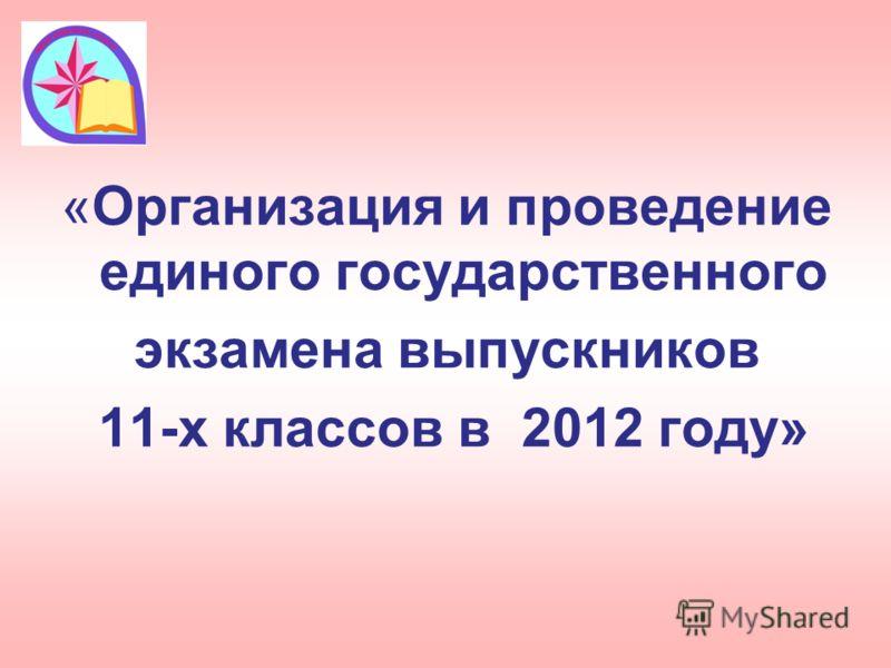«Организация и проведение единого государственного экзамена выпускников 11-х классов в 2012 году»
