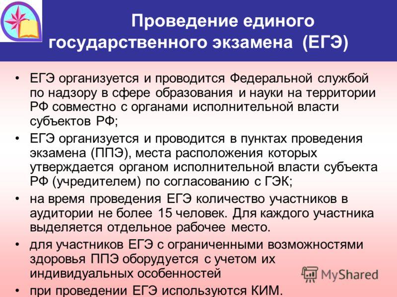Проведение единого государственного экзамена (ЕГЭ) ЕГЭ организуется и проводится Федеральной службой по надзору в сфере образования и науки на территории РФ совместно с органами исполнительной власти субъектов РФ; ЕГЭ организуется и проводится в пунк